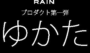 RAIN プロダクト第一弾 ゆかた
